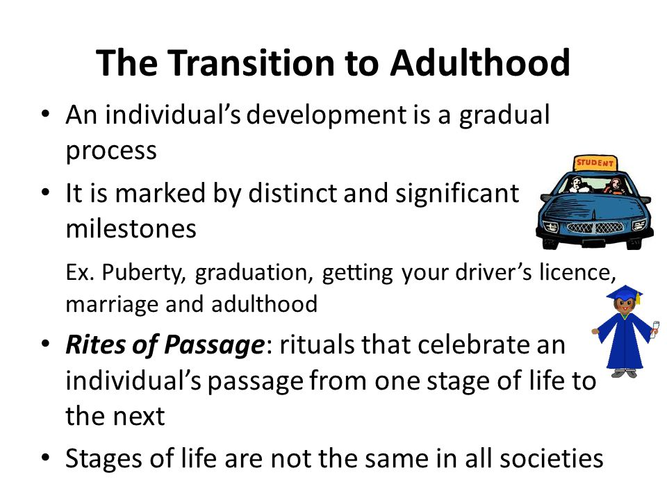 The Transition to Adulthood An individual's development is a gradual process It is marked by distinct and significant milestones Ex.