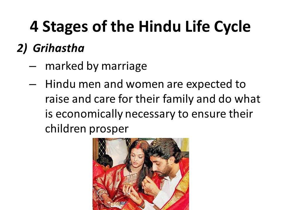 4 Stages of the Hindu Life Cycle 2)Grihastha – marked by marriage – Hindu men and women are expected to raise and care for their family and do what is economically necessary to ensure their children prosper