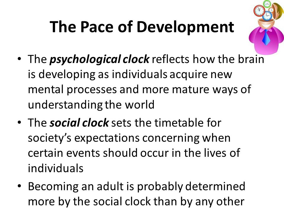 The Pace of Development The psychological clock reflects how the brain is developing as individuals acquire new mental processes and more mature ways of understanding the world The social clock sets the timetable for society's expectations concerning when certain events should occur in the lives of individuals Becoming an adult is probably determined more by the social clock than by any other