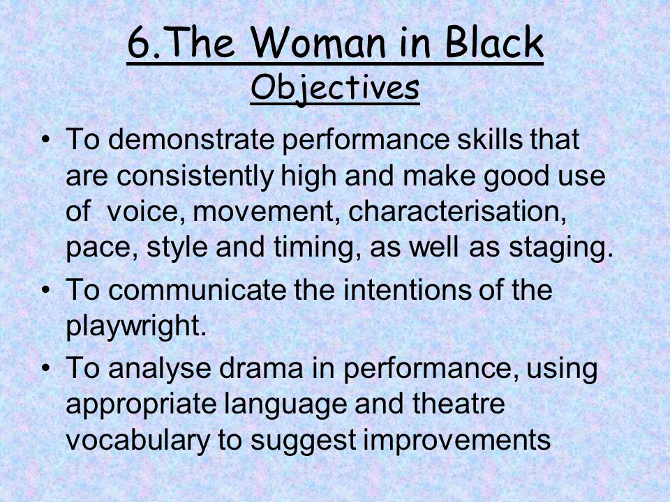6.The Woman in Black Objectives To demonstrate performance skills that are consistently high and make good use of voice, movement, characterisation, pace, style and timing, as well as staging.