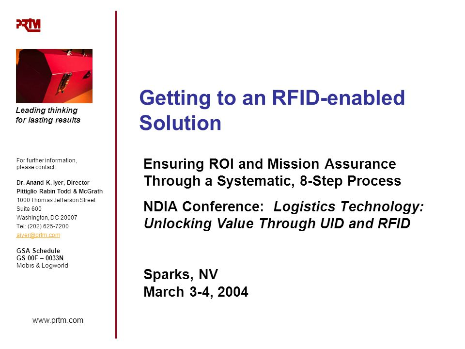 www.prtm.com Leading thinking for lasting results Getting to an RFID-enabled Solution Ensuring ROI and Mission Assurance Through a Systematic, 8-Step Process NDIA Conference: Logistics Technology: Unlocking Value Through UID and RFID Sparks, NV March 3-4, 2004 For further information, please contact: Dr.