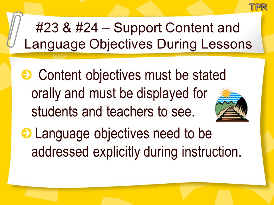 #23 & #24 – Support Content and Language Objectives During Lessons Content objectives must be stated orally and must be displayed for students and teachers to see.