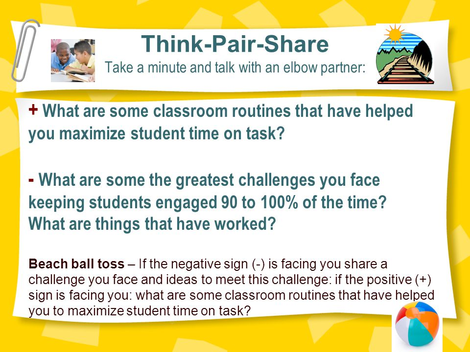 Think-Pair-Share Take a minute and talk with an elbow partner: + What are some classroom routines that have helped you maximize student time on task.