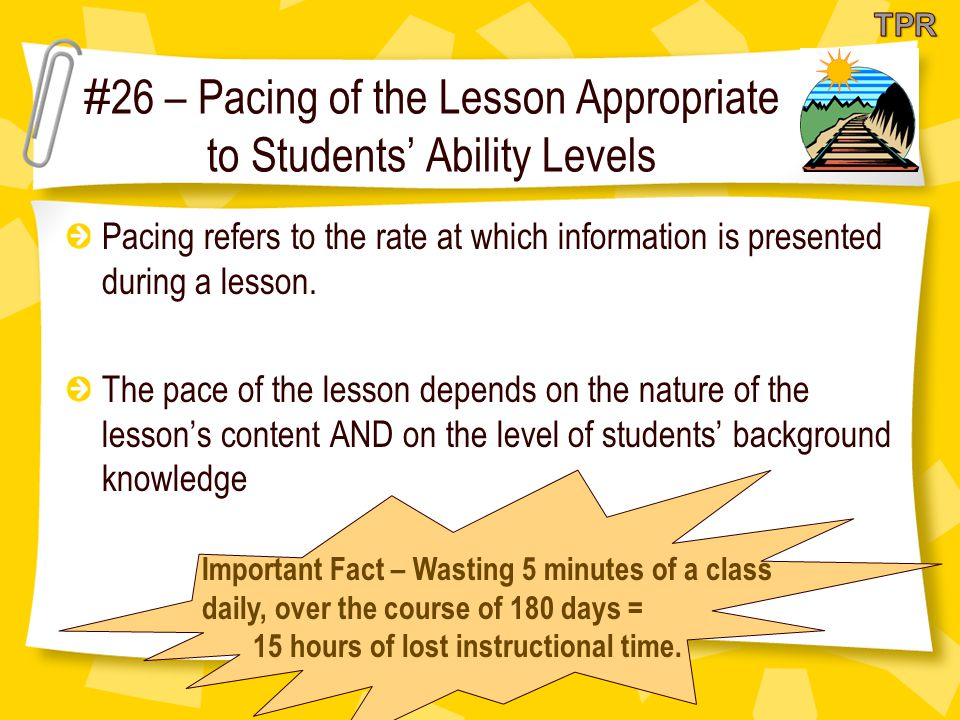 # 26 – Pacing of the Lesson Appropriate to Students' Ability Levels Pacing refers to the rate at which information is presented during a lesson.