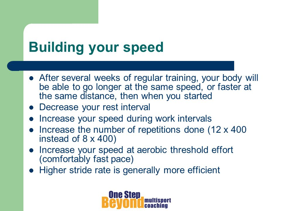 Building your speed After several weeks of regular training, your body will be able to go longer at the same speed, or faster at the same distance, then when you started Decrease your rest interval Increase your speed during work intervals Increase the number of repetitions done (12 x 400 instead of 8 x 400) Increase your speed at aerobic threshold effort (comfortably fast pace) Higher stride rate is generally more efficient