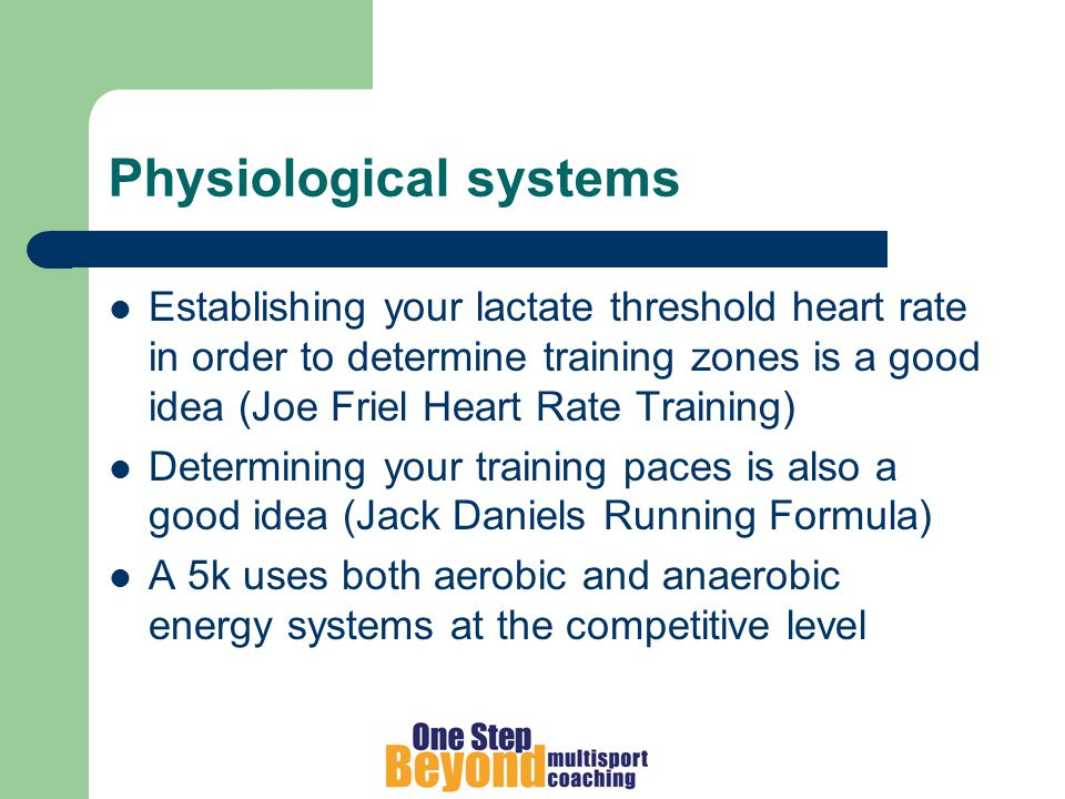 Physiological systems Establishing your lactate threshold heart rate in order to determine training zones is a good idea (Joe Friel Heart Rate Training) Determining your training paces is also a good idea (Jack Daniels Running Formula) A 5k uses both aerobic and anaerobic energy systems at the competitive level