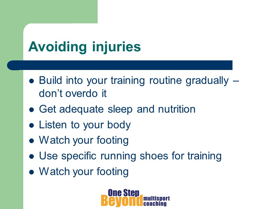 Avoiding injuries Build into your training routine gradually – don't overdo it Get adequate sleep and nutrition Listen to your body Watch your footing Use specific running shoes for training Watch your footing