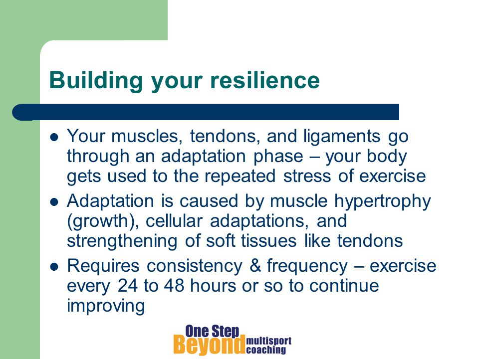 Building your resilience Your muscles, tendons, and ligaments go through an adaptation phase – your body gets used to the repeated stress of exercise Adaptation is caused by muscle hypertrophy (growth), cellular adaptations, and strengthening of soft tissues like tendons Requires consistency & frequency – exercise every 24 to 48 hours or so to continue improving