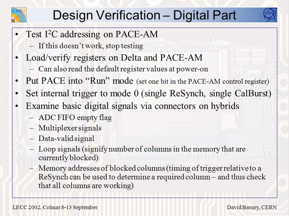 LECC 2002, Colmar 8-13 SeptemberDavid Barney, CERN Design Verification – Digital Part Test I 2 C addressing on PACE-AM –If this doesn't work, stop testing Load/verify registers on Delta and PACE-AM –Can also read the default register values at power-on Put PACE into Run mode (set one bit in the PACE-AM control register) Set internal trigger to mode 0 (single ReSynch, single CalBurst) Examine basic digital signals via connectors on hybrids –ADC FIFO empty flag –Multiplexer signals –Data-valid signal –Loop signals (signify number of columns in the memory that are currently blocked) –Memory addresses of blocked columns (timing of trigger relative to a ReSynch can be used to determine a required column – and thus check that all columns are working)