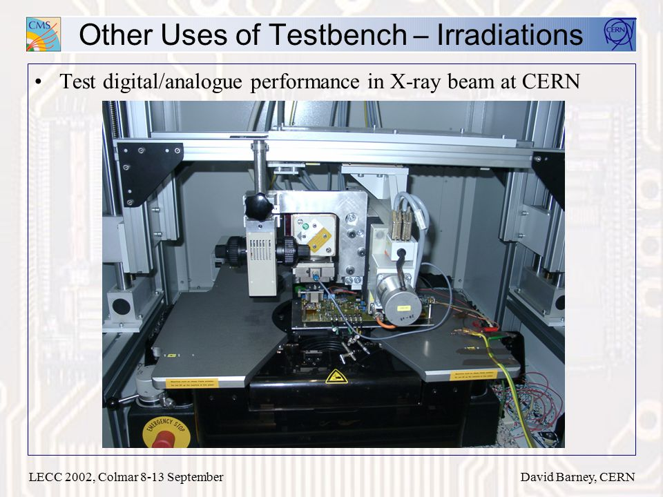 LECC 2002, Colmar 8-13 SeptemberDavid Barney, CERN Other Uses of Testbench – Irradiations Test digital/analogue performance in X-ray beam at CERN