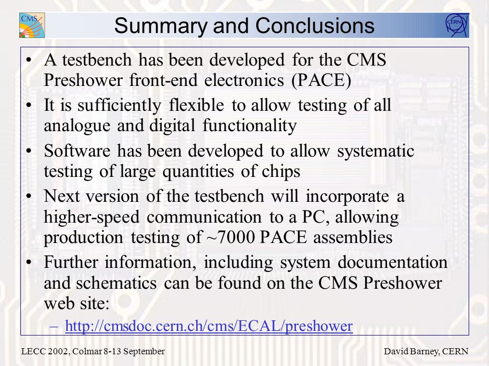 LECC 2002, Colmar 8-13 SeptemberDavid Barney, CERN Summary and Conclusions A testbench has been developed for the CMS Preshower front-end electronics (PACE) It is sufficiently flexible to allow testing of all analogue and digital functionality Software has been developed to allow systematic testing of large quantities of chips Next version of the testbench will incorporate a higher-speed communication to a PC, allowing production testing of ~7000 PACE assemblies Further information, including system documentation and schematics can be found on the CMS Preshower web site: –http://cmsdoc.cern.ch/cms/ECAL/preshower