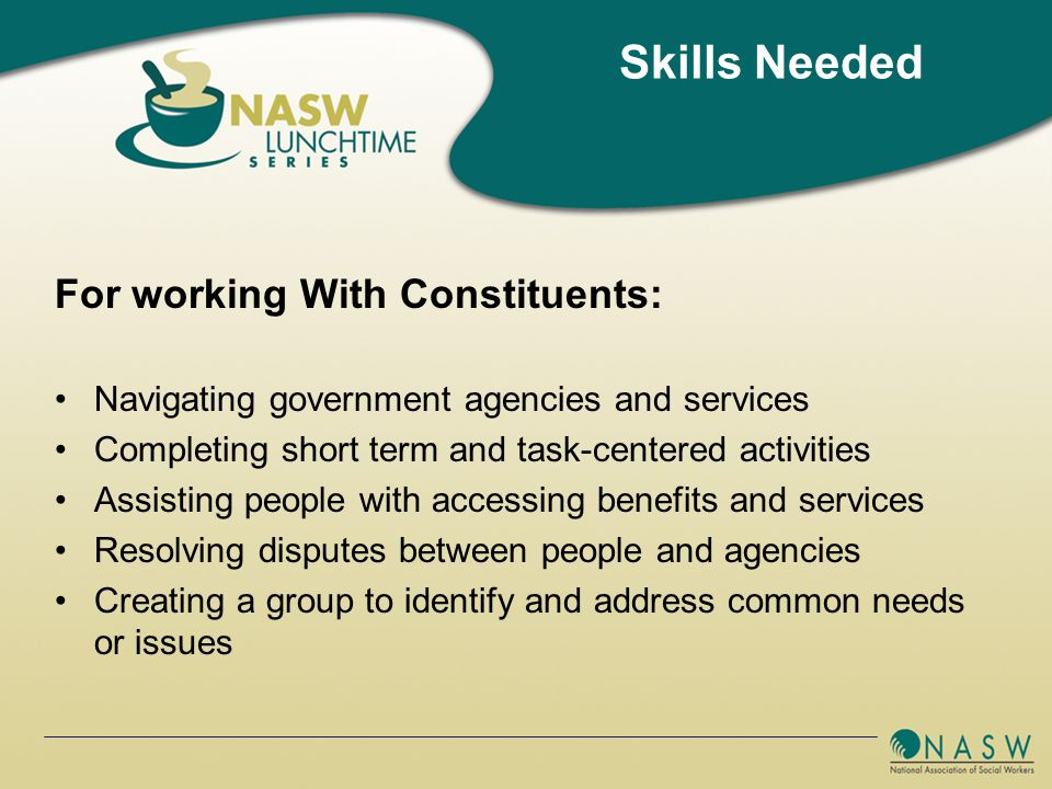 For working With Constituents: Navigating government agencies and services Completing short term and task-centered activities Assisting people with accessing benefits and services Resolving disputes between people and agencies Creating a group to identify and address common needs or issues Skills Needed