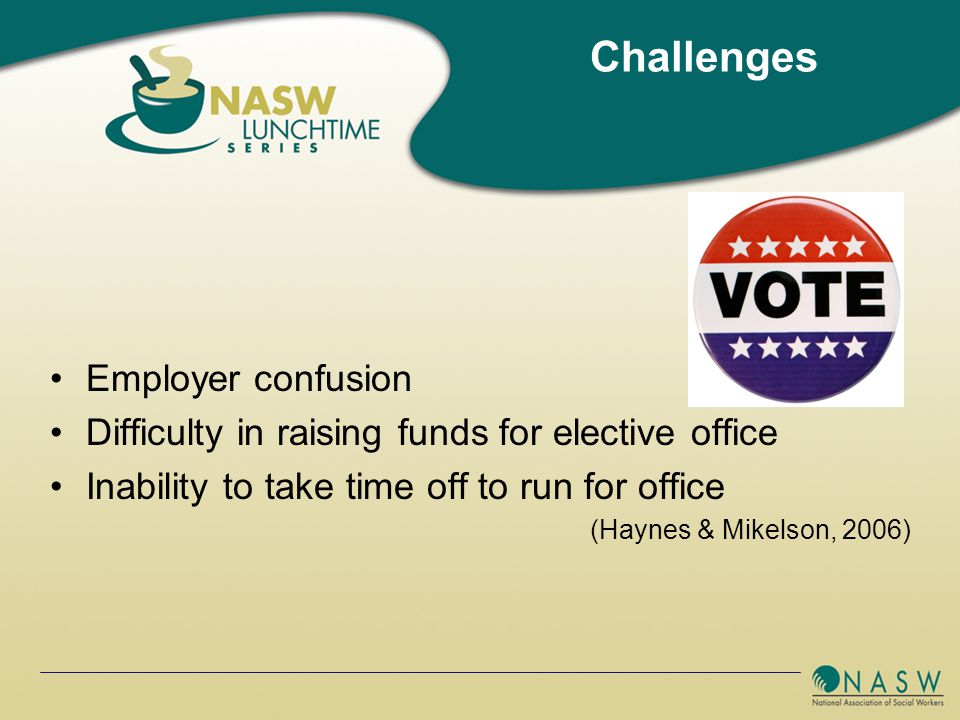 Employer confusion Difficulty in raising funds for elective office Inability to take time off to run for office (Haynes & Mikelson, 2006) Challenges