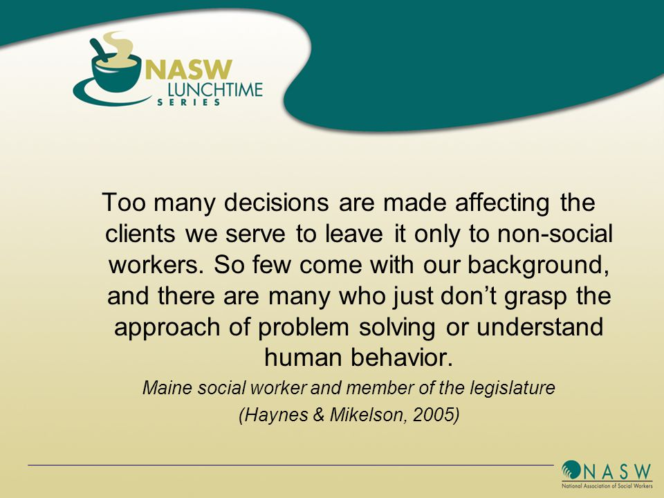 Too many decisions are made affecting the clients we serve to leave it only to non-social workers.