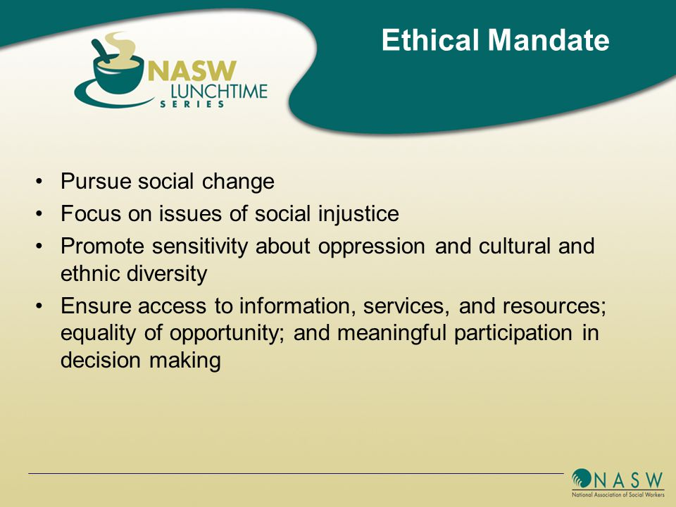 Pursue social change Focus on issues of social injustice Promote sensitivity about oppression and cultural and ethnic diversity Ensure access to information, services, and resources; equality of opportunity; and meaningful participation in decision making Ethical Mandate