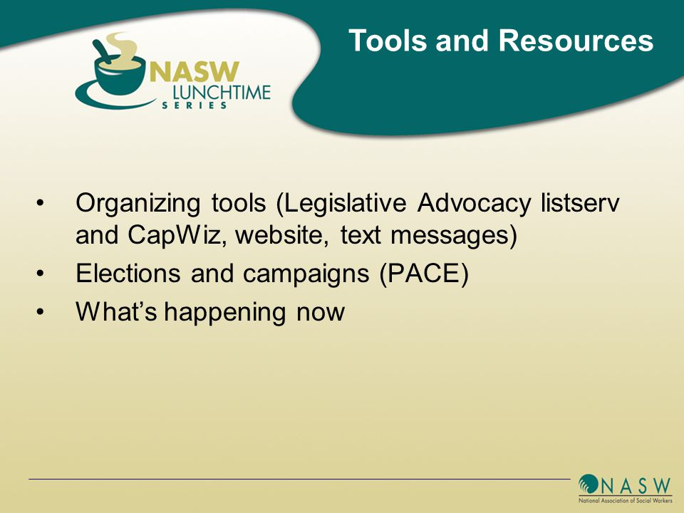 Organizing tools (Legislative Advocacy listserv and CapWiz, website, text messages) Elections and campaigns (PACE) What's happening now Tools and Resources