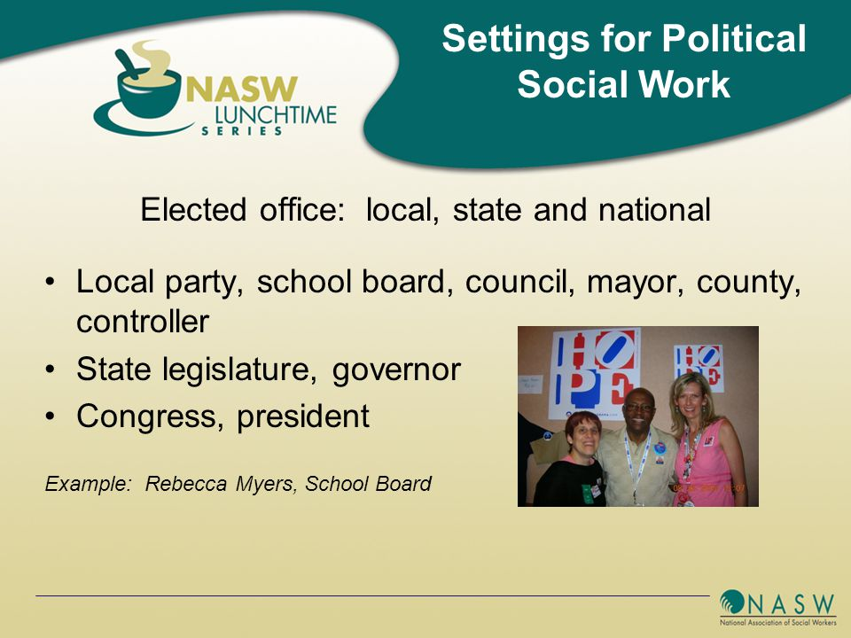 Elected office: local, state and national Local party, school board, council, mayor, county, controller State legislature, governor Congress, president Example: Rebecca Myers, School Board Settings for Political Social Work