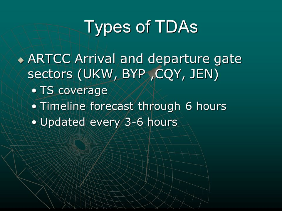 Types of TDAs  ARTCC Arrival and departure gate sectors (UKW, BYP,CQY, JEN) TS coverageTS coverage Timeline forecast through 6 hoursTimeline forecast through 6 hours Updated every 3-6 hoursUpdated every 3-6 hours