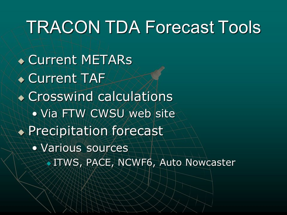 TRACON TDA Forecast Tools  Current METARs  Current TAF  Crosswind calculations Via FTW CWSU web siteVia FTW CWSU web site  Precipitation forecast Various sourcesVarious sources  ITWS, PACE, NCWF6, Auto Nowcaster