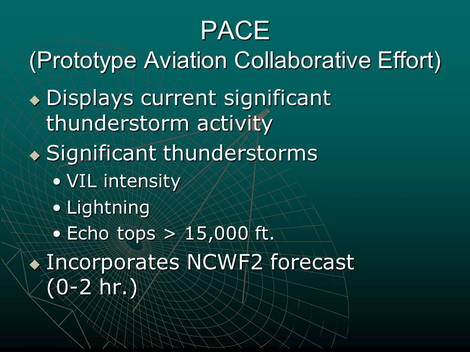 PACE (Prototype Aviation Collaborative Effort)  Displays current significant thunderstorm activity  Significant thunderstorms VIL intensityVIL inten