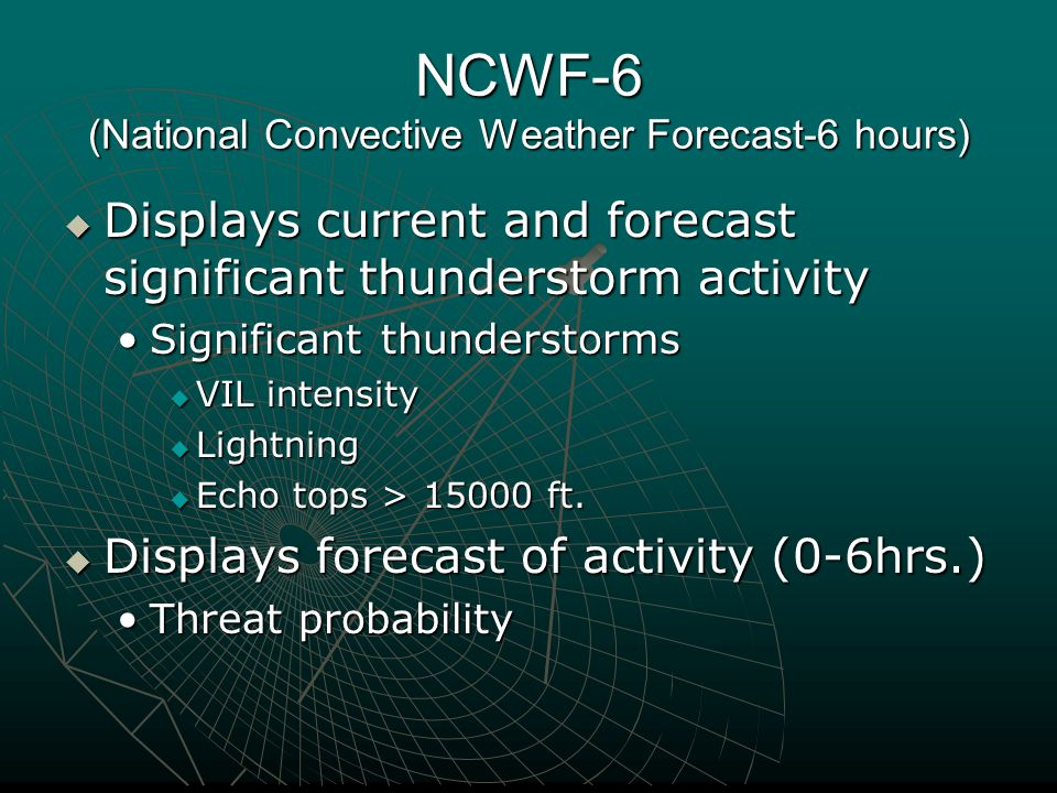 NCWF-6 (National Convective Weather Forecast-6 hours)  Displays current and forecast significant thunderstorm activity Significant thunderstormsSignificant thunderstorms  VIL intensity  Lightning  Echo tops > 15000 ft.