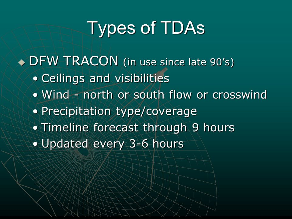 Types of TDAs  DFW TRACON (in use since late 90's) Ceilings and visibilitiesCeilings and visibilities Wind - north or south flow or crosswindWind - n