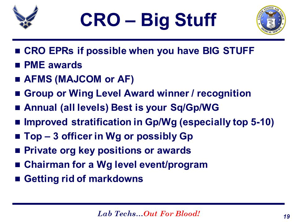 19 Lab Techs…Out For Blood! CRO – Big Stuff CRO EPRs if possible when you have BIG STUFF PME awards AFMS (MAJCOM or AF) Group or Wing Level Award winn
