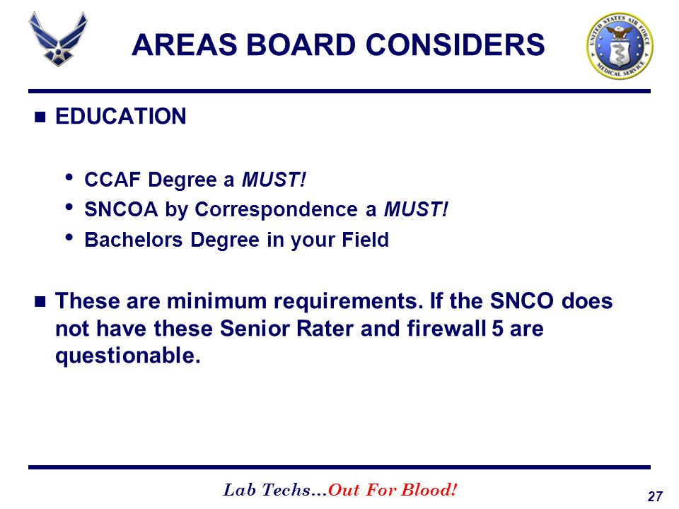 27 Lab Techs…Out For Blood! AREAS BOARD CONSIDERS EDUCATION CCAF Degree a MUST! SNCOA by Correspondence a MUST! Bachelors Degree in your Field These a