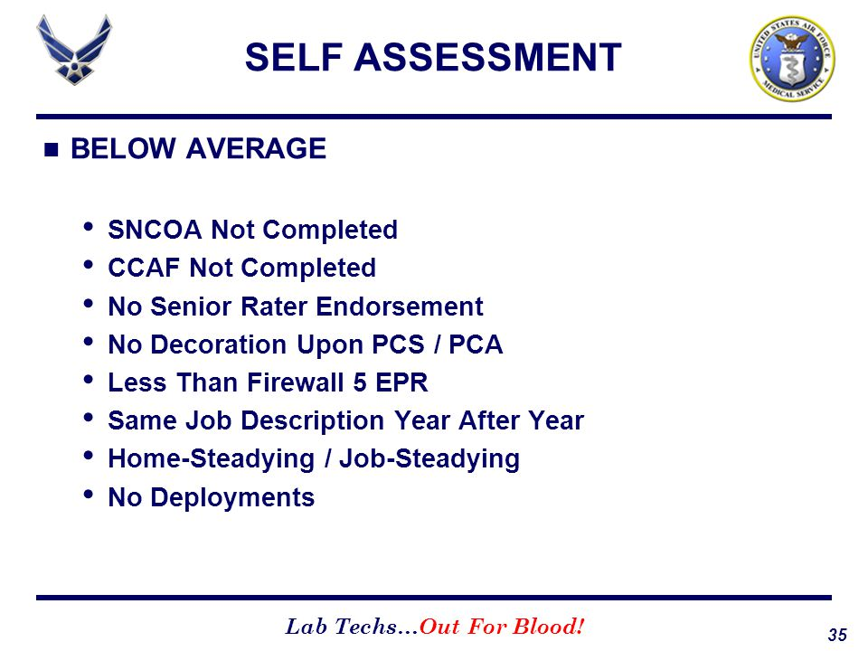 35 Lab Techs…Out For Blood! SELF ASSESSMENT BELOW AVERAGE SNCOA Not Completed CCAF Not Completed No Senior Rater Endorsement No Decoration Upon PCS /