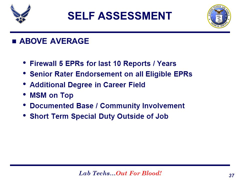 37 Lab Techs…Out For Blood! SELF ASSESSMENT ABOVE AVERAGE Firewall 5 EPRs for last 10 Reports / Years Senior Rater Endorsement on all Eligible EPRs Ad