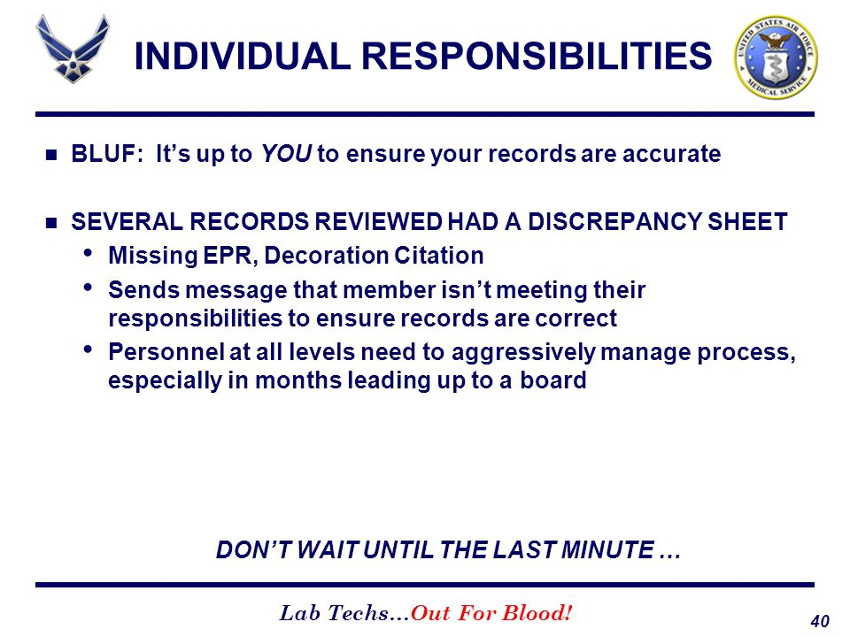 40 Lab Techs…Out For Blood! INDIVIDUAL RESPONSIBILITIES BLUF: It's up to YOU to ensure your records are accurate SEVERAL RECORDS REVIEWED HAD A DISCRE