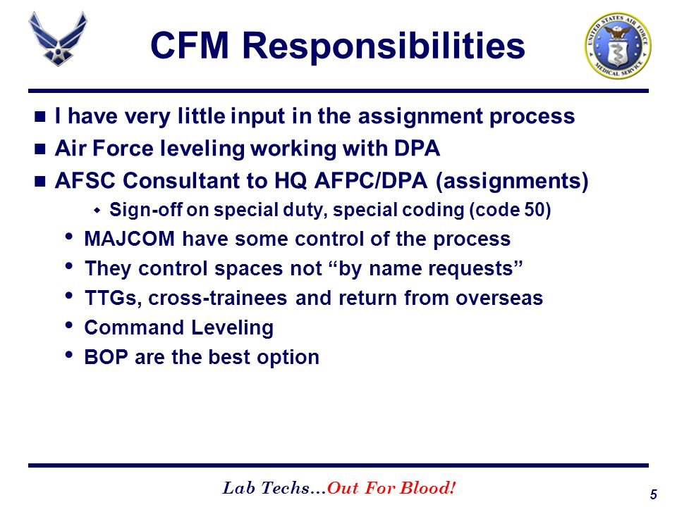 5 Lab Techs…Out For Blood! CFM Responsibilities I have very little input in the assignment process Air Force leveling working with DPA AFSC Consultant