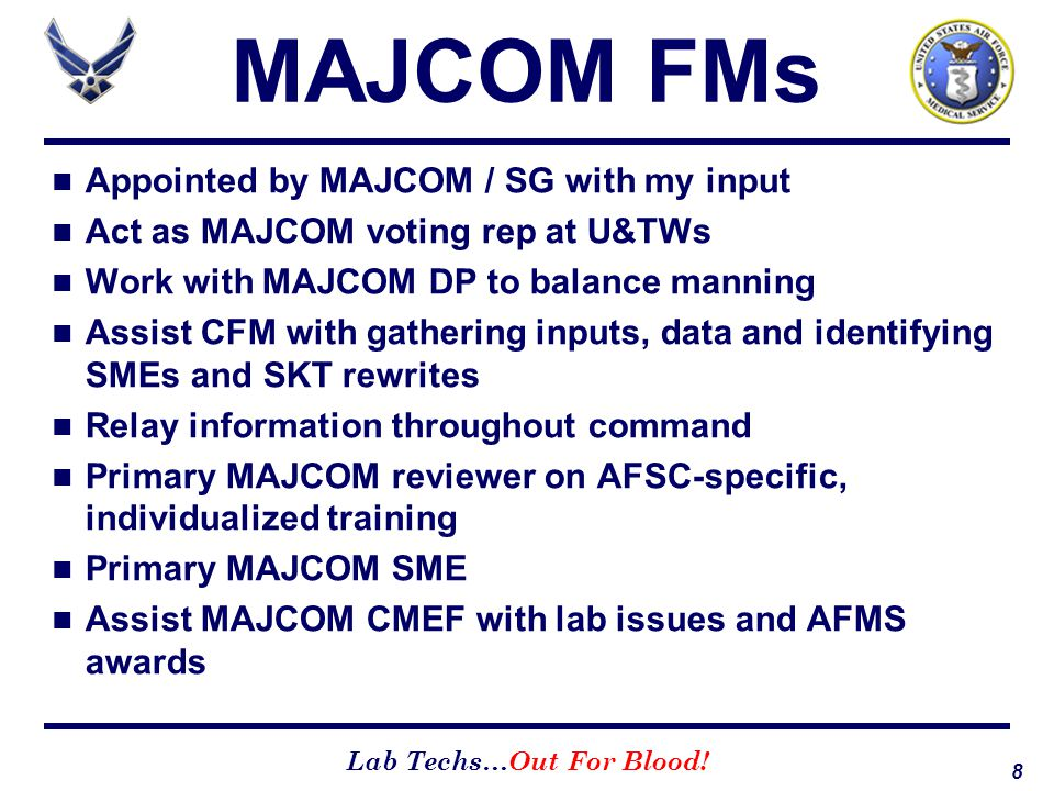 8 Lab Techs…Out For Blood! MAJCOM FMs Appointed by MAJCOM / SG with my input Act as MAJCOM voting rep at U&TWs Work with MAJCOM DP to balance manning