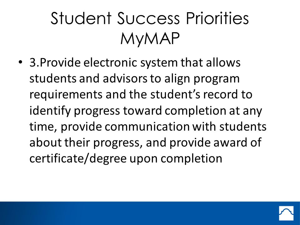 Student Success Priorities MyMAP 3.Provide electronic system that allows students and advisors to align program requirements and the student's record to identify progress toward completion at any time, provide communication with students about their progress, and provide award of certificate/degree upon completion