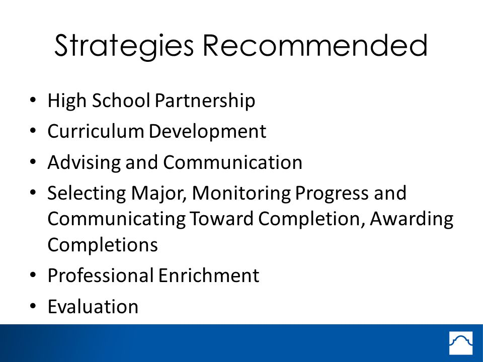 Strategies Recommended High School Partnership Curriculum Development Advising and Communication Selecting Major, Monitoring Progress and Communicating Toward Completion, Awarding Completions Professional Enrichment Evaluation
