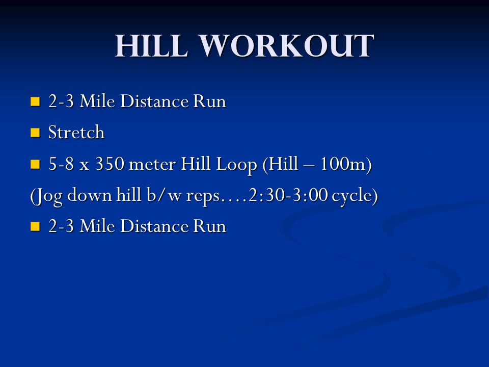 Hill Workout 2-3 Mile Distance Run 2-3 Mile Distance Run Stretch Stretch 5-8 x 350 meter Hill Loop (Hill – 100m) 5-8 x 350 meter Hill Loop (Hill – 100