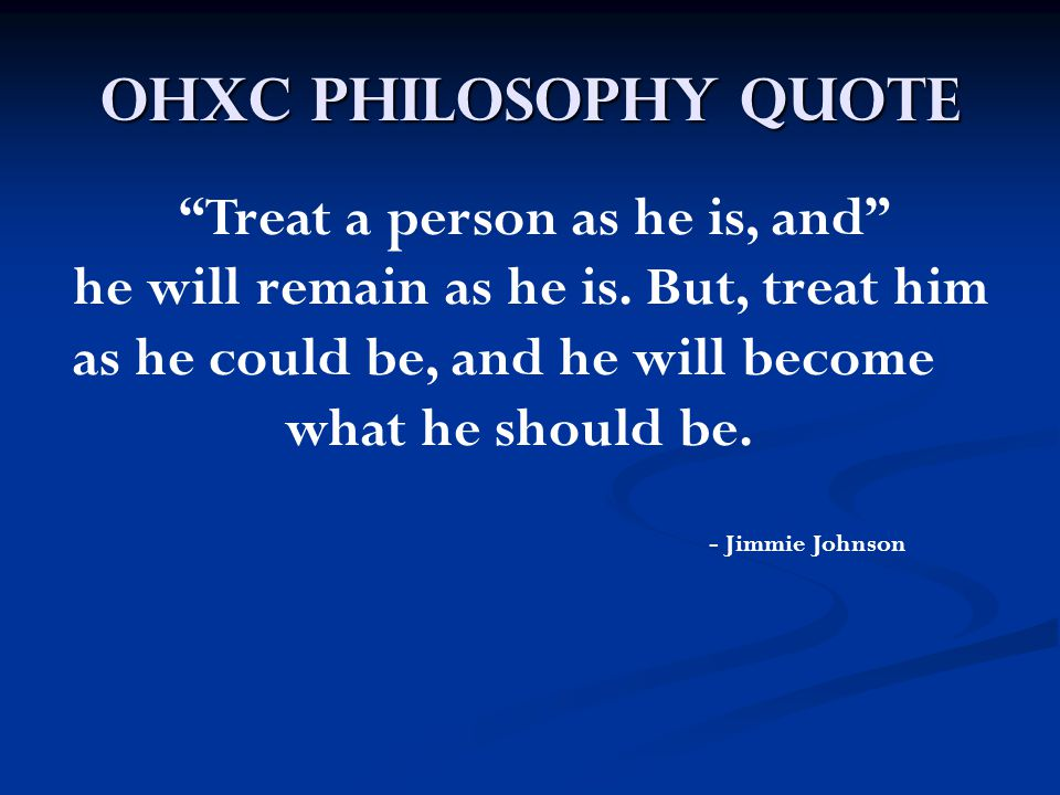 "OHXC Philosophy Quote ""Treat a person as he is, and"" he will remain as he is. But, treat him as he could be, and he will become what he should be. - J"