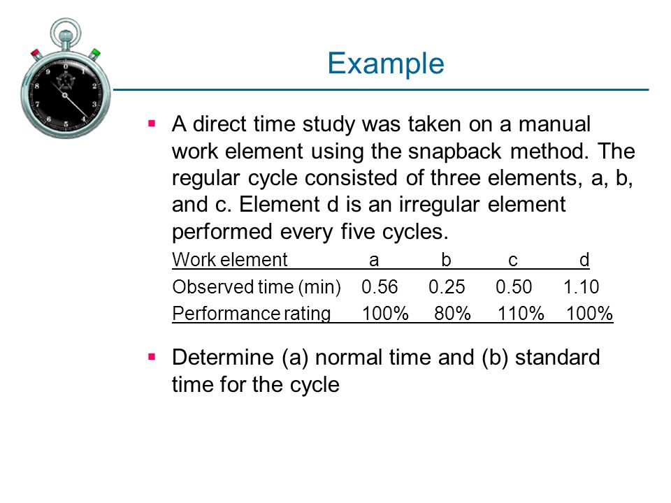 Example  A direct time study was taken on a manual work element using the snapback method. The regular cycle consisted of three elements, a, b, and c