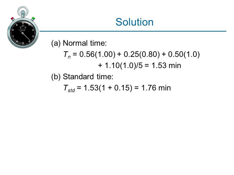 Solution (a) Normal time: T n = 0.56(1.00) + 0.25(0.80) + 0.50(1.0) + 1.10(1.0)/5 = 1.53 min (b) Standard time: T std = 1.53(1 + 0.15) = 1.76 min