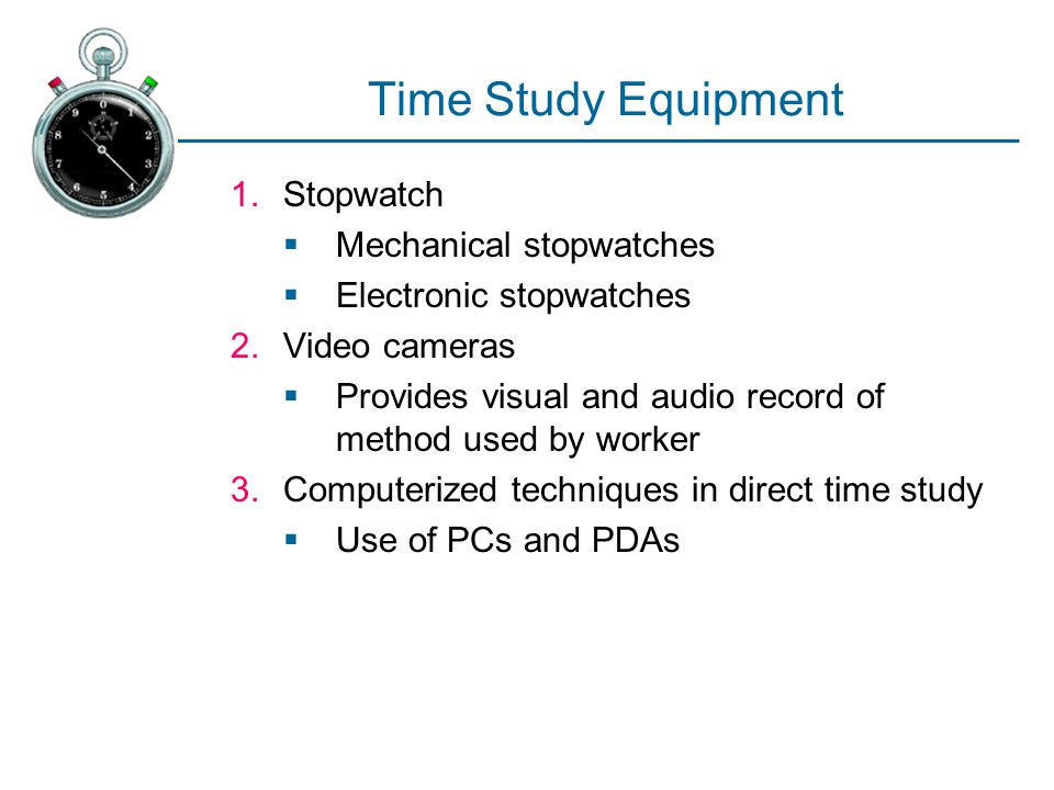 Time Study Equipment 1.Stopwatch  Mechanical stopwatches  Electronic stopwatches 2.Video cameras  Provides visual and audio record of method used b