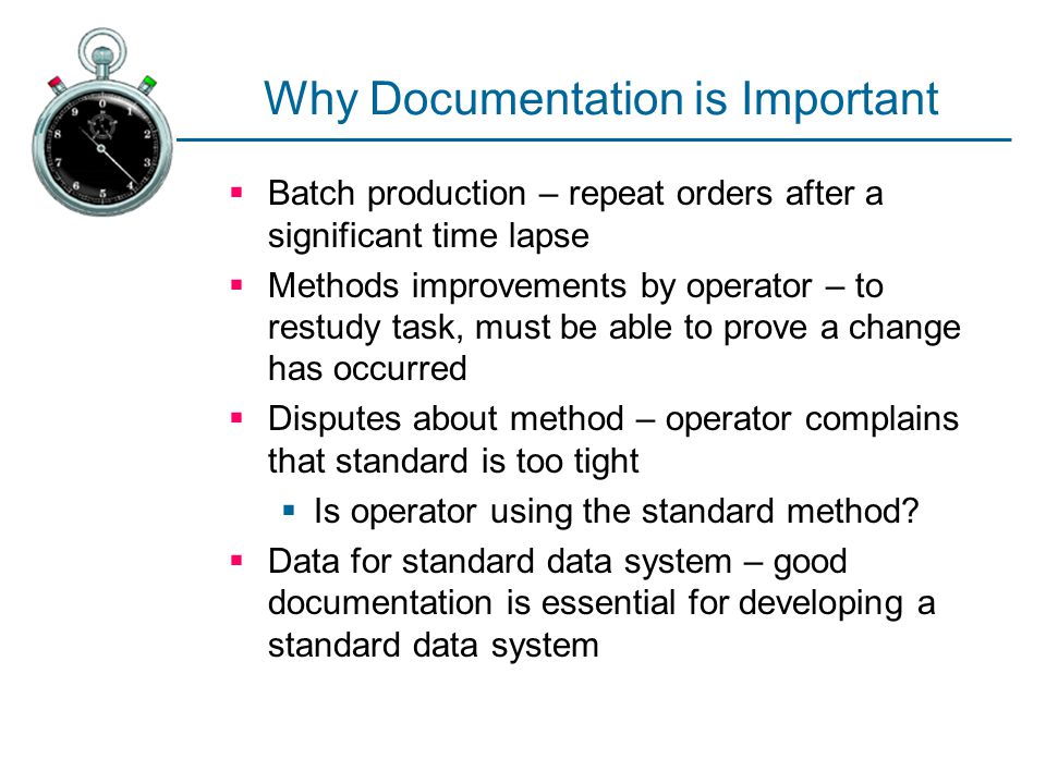 Why Documentation is Important  Batch production – repeat orders after a significant time lapse  Methods improvements by operator – to restudy task,