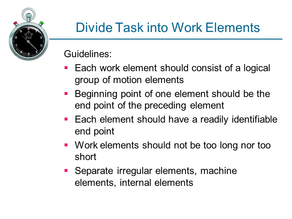 Divide Task into Work Elements Guidelines:  Each work element should consist of a logical group of motion elements  Beginning point of one element s