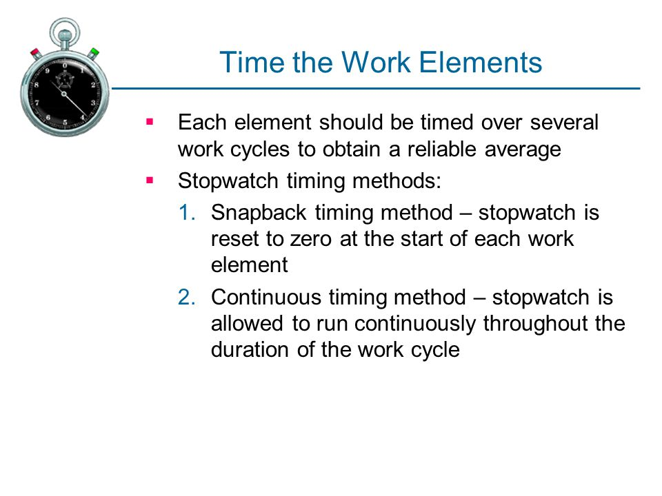 Time the Work Elements  Each element should be timed over several work cycles to obtain a reliable average  Stopwatch timing methods: 1.Snapback tim