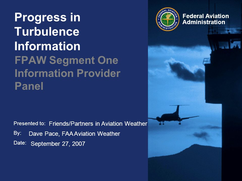 Presented to: By: Date: Federal Aviation Administration Progress in Turbulence Information FPAW Segment One Information Provider Panel Friends/Partners in Aviation Weather Dave Pace, FAA Aviation Weather September 27, 2007