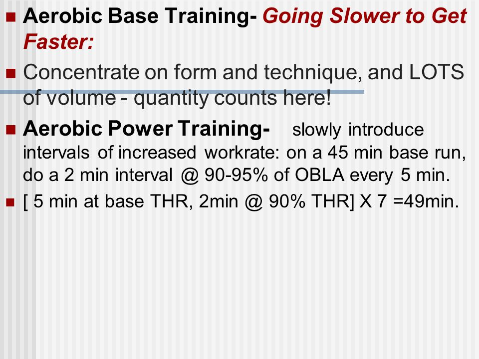 Aerobic Base Training- Going Slower to Get Faster: Concentrate on form and technique, and LOTS of volume - quantity counts here.