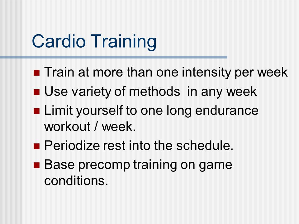 Cardio Training Train at more than one intensity per week Use variety of methods in any week Limit yourself to one long endurance workout / week.