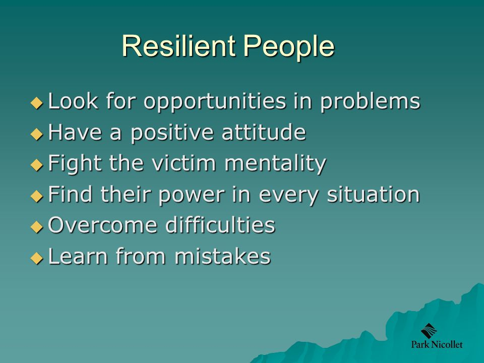 Resilient People  Look for opportunities in problems  Have a positive attitude  Fight the victim mentality  Find their power in every situation  Overcome difficulties  Learn from mistakes