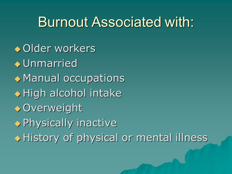 Burnout Associated with:  Older workers  Unmarried  Manual occupations  High alcohol intake  Overweight  Physically inactive  History of physic