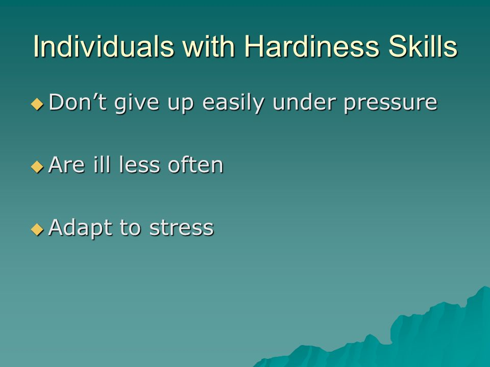 Individuals with Hardiness Skills  Don't give up easily under pressure  Are ill less often  Adapt to stress