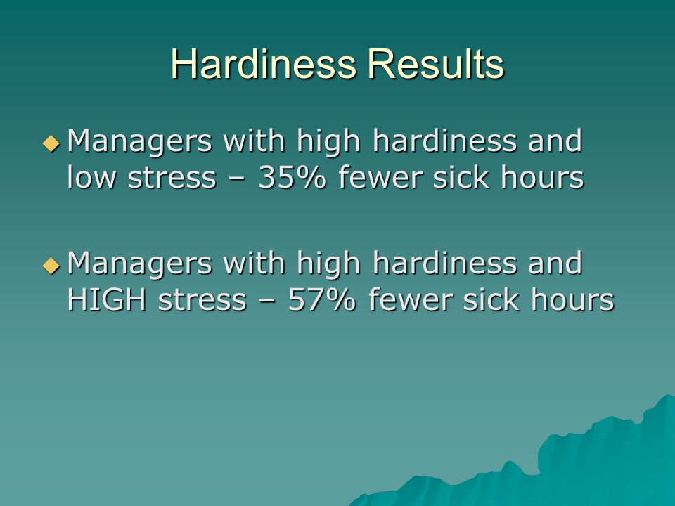 Hardiness Results  Managers with high hardiness and low stress – 35% fewer sick hours  Managers with high hardiness and HIGH stress – 57% fewer sick hours